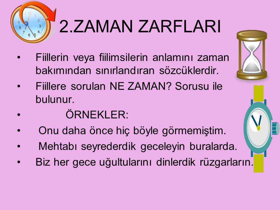 2.ZAMAN ZARFLARI Fiillerin veya fiilimsilerin anlamını zaman bakımından sınırlandıran sözcüklerdir.