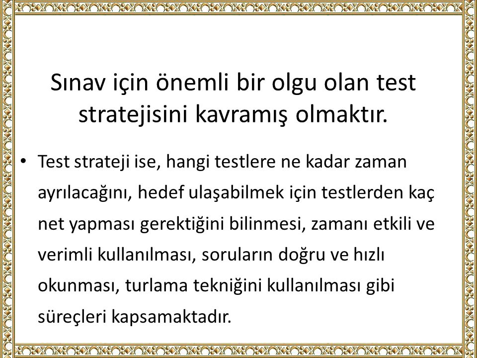 Sınav için önemli bir olgu olan test stratejisini kavramış olmaktır. Test strateji ise, hangi testlere ne kadar zaman ayrılacağını, hedef ulaşabilmek