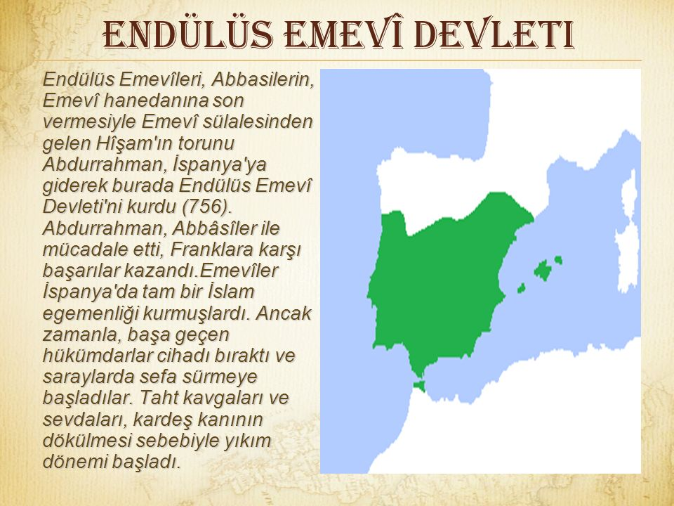 Endülüs Emevî Devleti Endülüs Emevîleri, Abbasilerin, Emevî hanedanına son vermesiyle Emevî sülalesinden gelen Hîşam ın torunu Abdurrahman, İspanya ya giderek burada Endülüs Emevî Devleti ni kurdu (756).