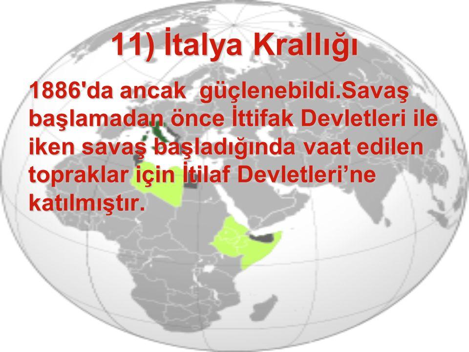 11) İtalya Krallığı 1886'da ancak güçlenebildi.Savaş başlamadan önce İttifak Devletleri ile iken savaş başladığında vaat edilen topraklar için İtilaf