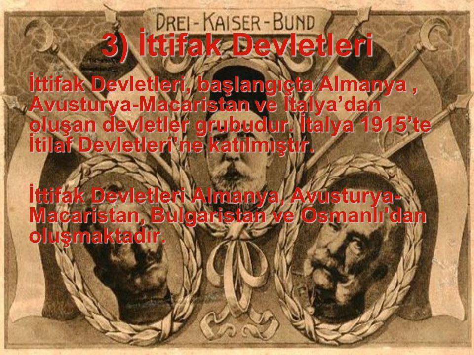 3) İttifak Devletleri İttifak Devletleri, başlangıçta Almanya, Avusturya-Macaristan ve İtalya'dan oluşan devletler grubudur. İtalya 1915'te İtilaf Dev