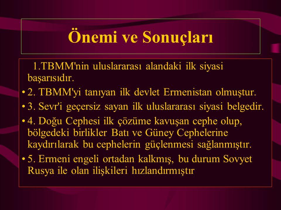Önemi ve Sonuçları 1.TBMM'nin uluslararası alandaki ilk siyasi başarısıdır. 2. TBMM'yi tanıyan ilk devlet Ermenistan olmuştur. 3. Sevr'i geçersiz saya