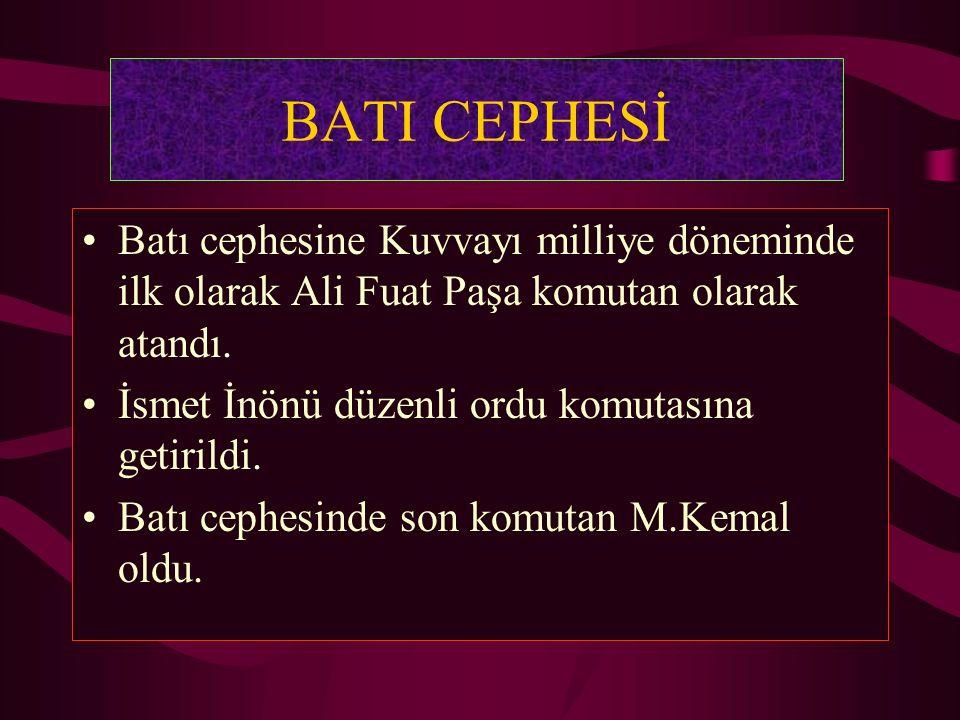 BATI CEPHESİ Batı cephesine Kuvvayı milliye döneminde ilk olarak Ali Fuat Paşa komutan olarak atandı. İsmet İnönü düzenli ordu komutasına getirildi. B