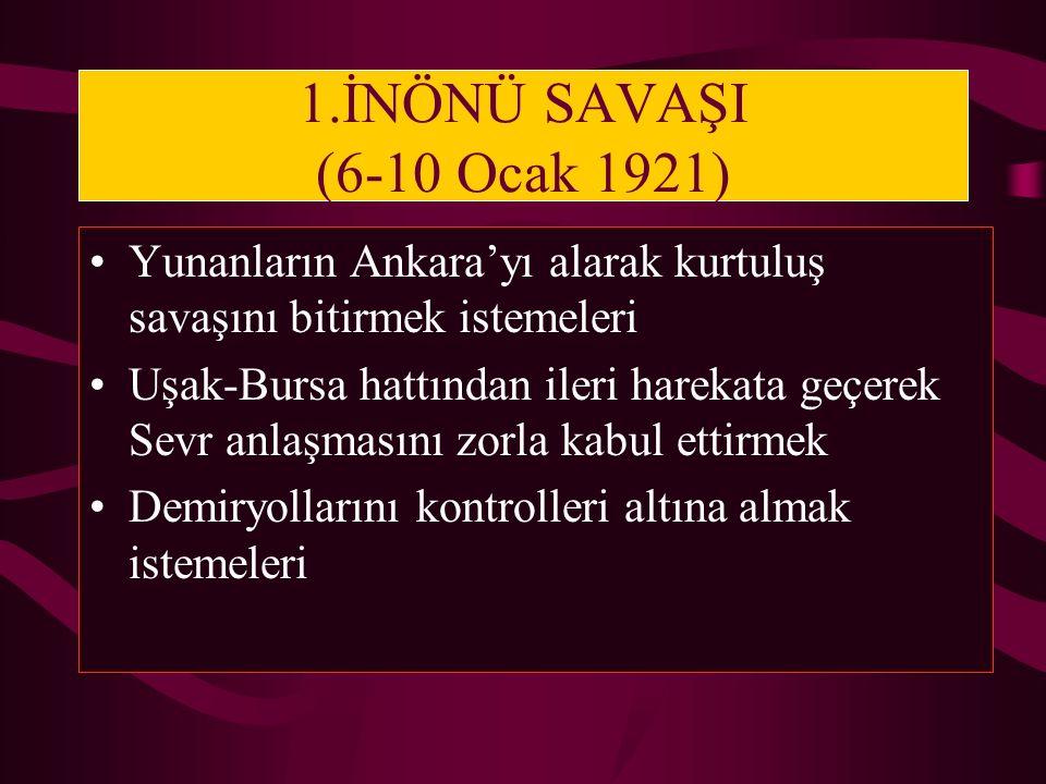 1.İNÖNÜ SAVAŞI (6-10 Ocak 1921) Yunanların Ankara'yı alarak kurtuluş savaşını bitirmek istemeleri Uşak-Bursa hattından ileri harekata geçerek Sevr anl