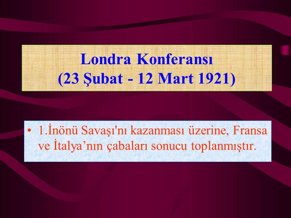 Londra Konferansı (23 Şubat - 12 Mart 1921) 1.İnönü Savaşı'nı kazanması üzerine, Fransa ve İtalya'nın çabaları sonucu toplanmıştır.