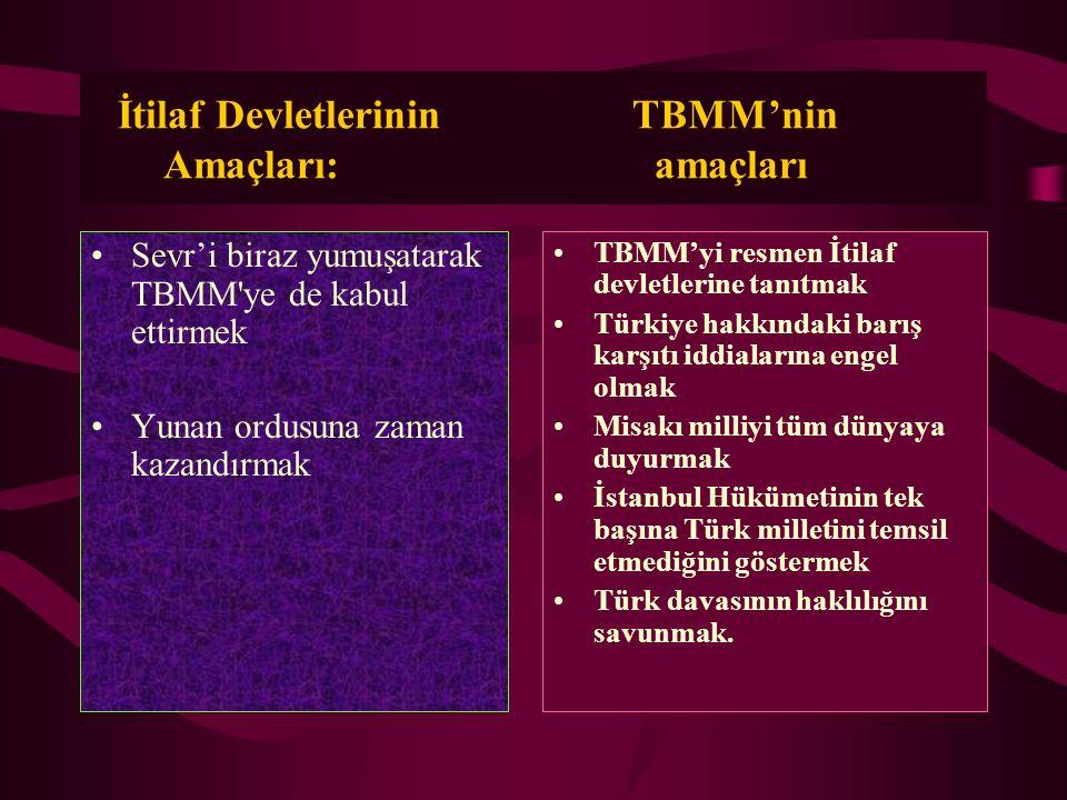 İtilaf Devletlerinin TBMM'nin Amaçları: amaçları Sevr'i biraz yumuşatarak TBMM'ye de kabul ettirmek Yunan ordusuna zaman kazandırmak TBMM'yi resmen İt