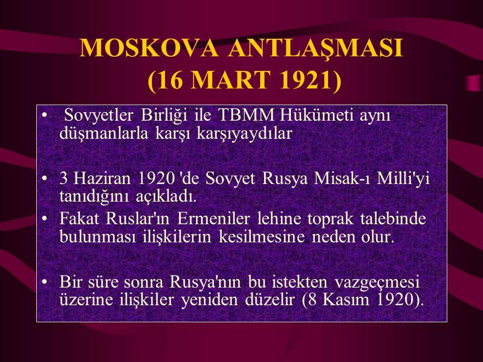 MOSKOVA ANTLAŞMASI (16 MART 1921) Sovyetler Birliği ile TBMM Hükümeti aynı düşmanlarla karşı karşıyaydılar 3 Haziran 1920 'de Sovyet Rusya Misak-ı Mil