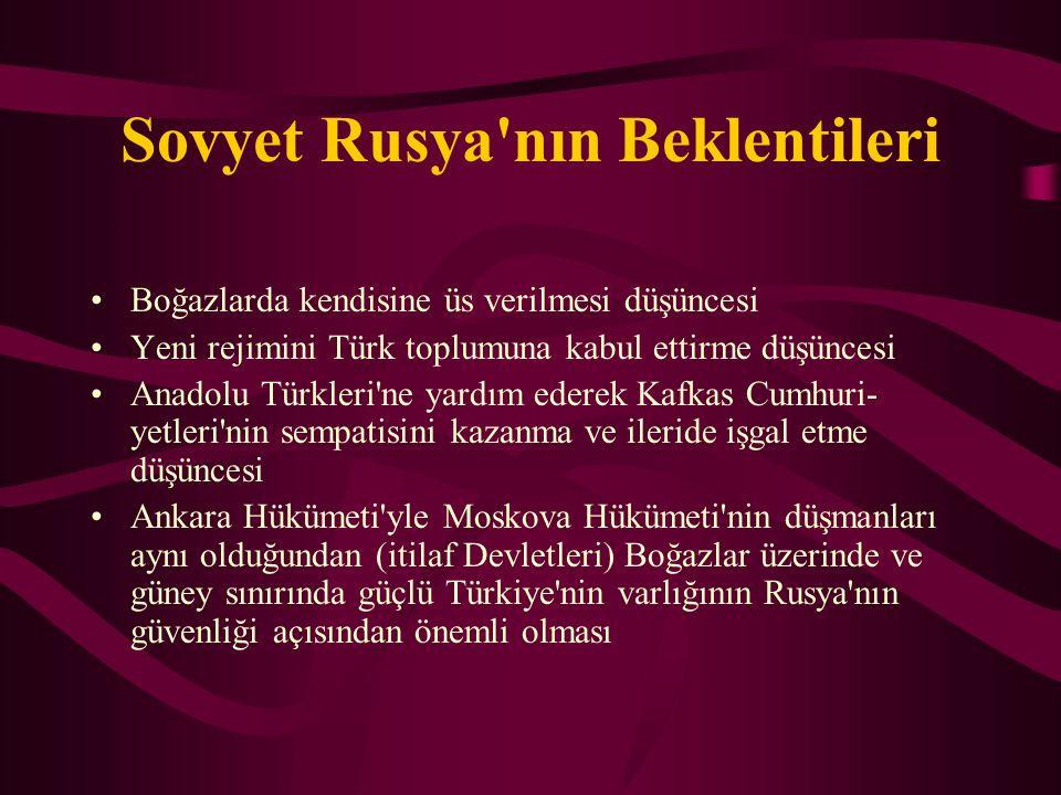 Sovyet Rusya'nın Beklentileri Boğazlarda kendisine üs verilmesi düşüncesi Yeni rejimini Türk toplumuna kabul ettirme düşüncesi Anadolu Türkleri'ne ya