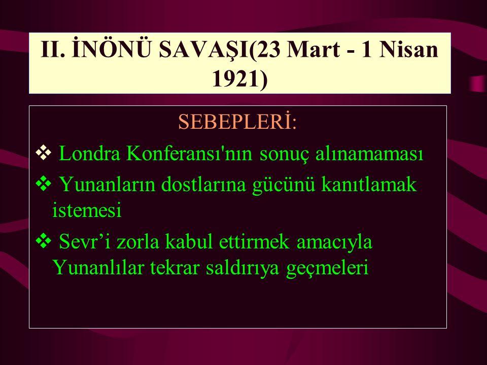 II. İNÖNÜ SAVAŞI(23 Mart - 1 Nisan 1921) SEBEPLERİ:  Londra Konferansı'nın sonuç alınamaması  Yunanların dostlarına gücünü kanıtlamak istemesi  Sev