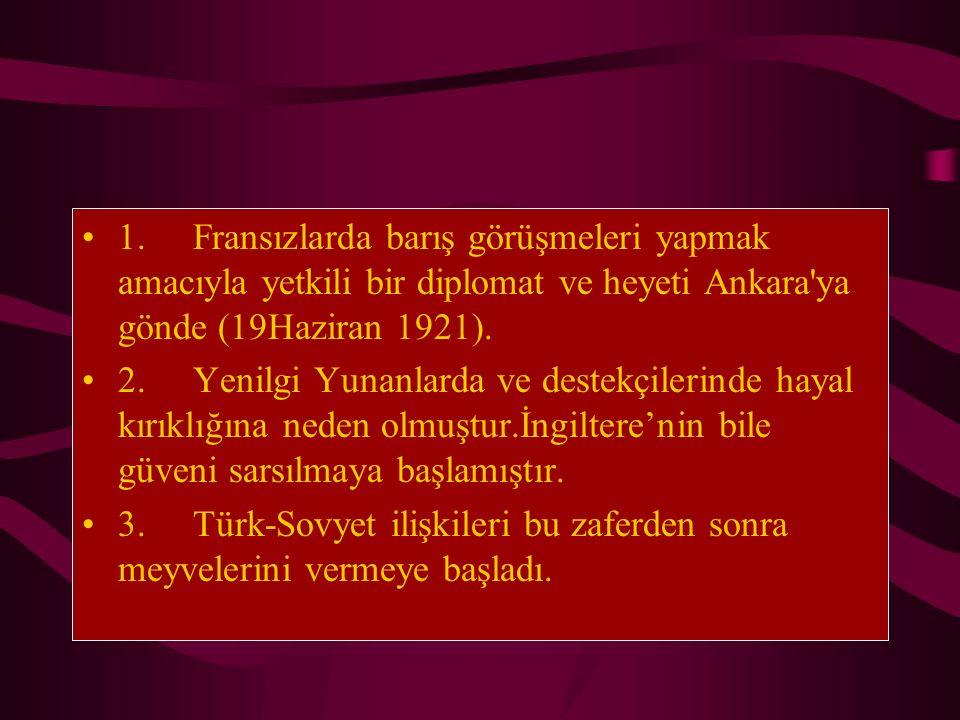 1. Fransızlarda barış görüşmeleri yapmak amacıyla yetkili bir diplomat ve heyeti Ankara'ya gönde (19Haziran 1921). 2. Yenilgi Yunanlarda ve destekçile