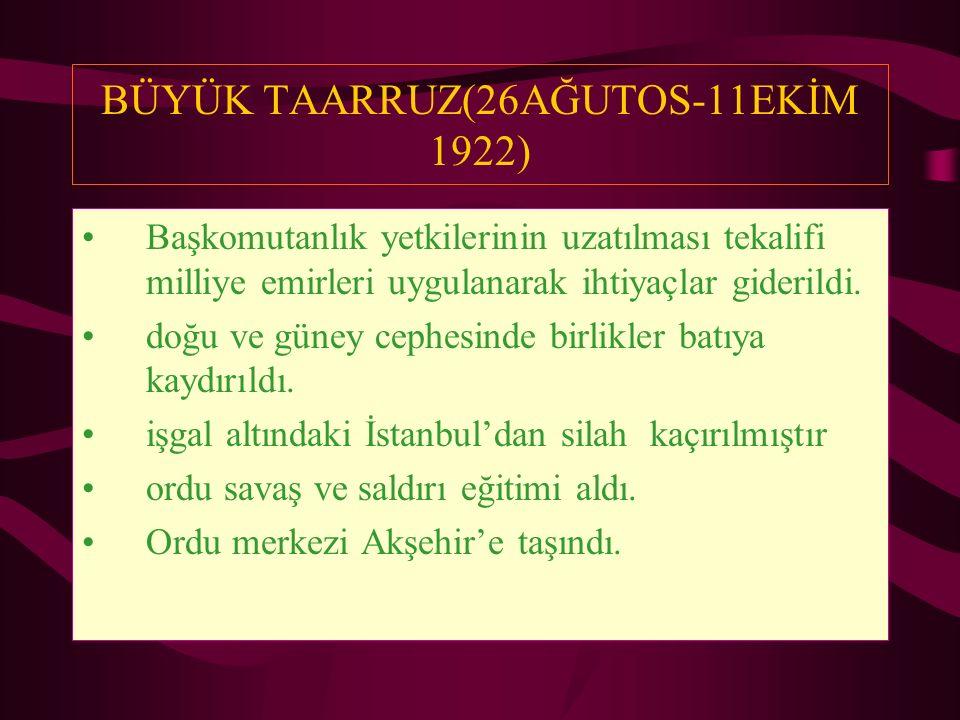 BÜYÜK TAARRUZ(26AĞUTOS-11EKİM 1922) Başkomutanlık yetkilerinin uzatılması tekalifi milliye emirleri uygulanarak ihtiyaçlar giderildi. doğu ve güney ce