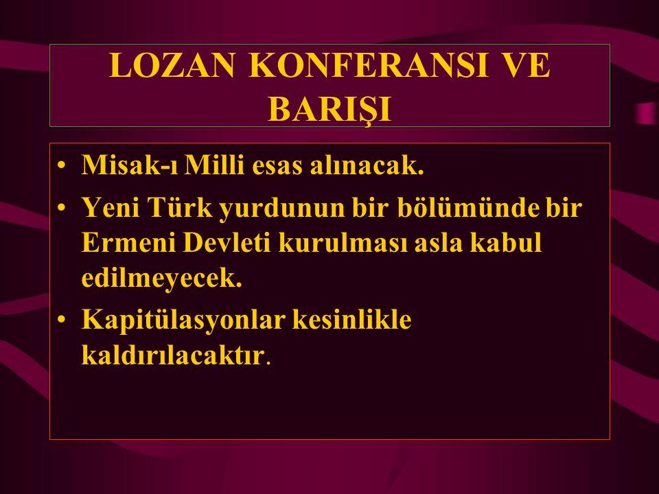 LOZAN KONFERANSI VE BARIŞI Misak-ı Milli esas alınacak. Yeni Türk yurdunun bir bölümünde bir Ermeni Devleti kurulması asla kabul edilmeyecek. Kapitüla