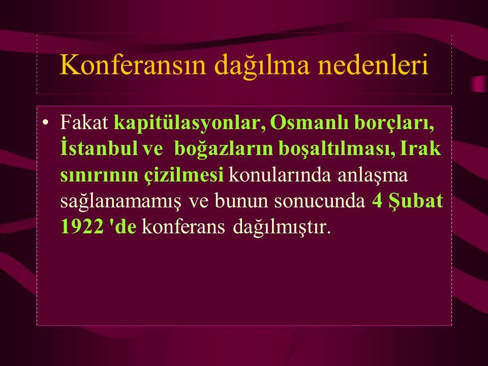 Konferansın dağılma nedenleri Fakat kapitülasyonlar, Osmanlı borçları, İstanbul ve boğazların boşaltılması, Irak sınırının çizilmesi konularında anlaş