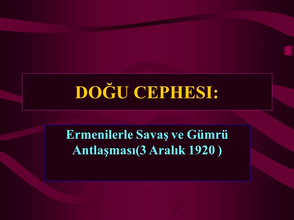 DOĞU CEPHESI: Ermenilerle Savaş ve Gümrü Antlaşması(3 Aralık 1920 )