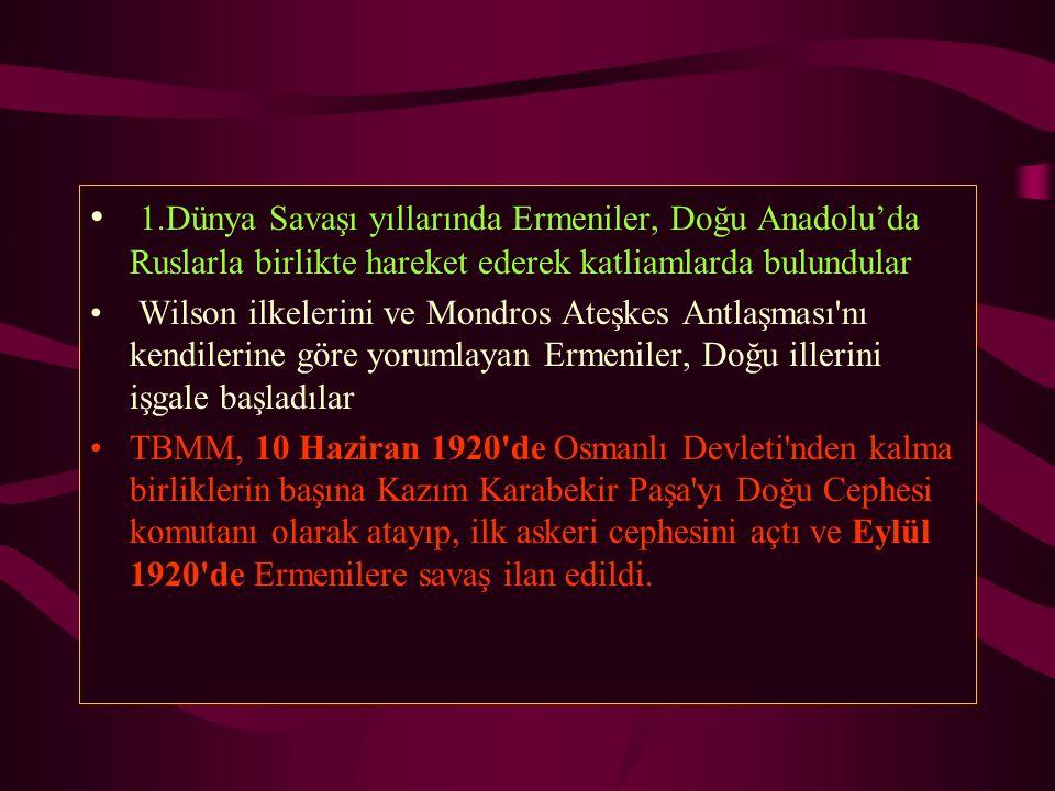 1.Dünya Savaşı yıllarında Ermeniler, Doğu Anadolu'da Ruslarla birlikte hareket ederek katliamlarda bulundular Wilson ilkelerini ve Mondros Ateşkes Ant
