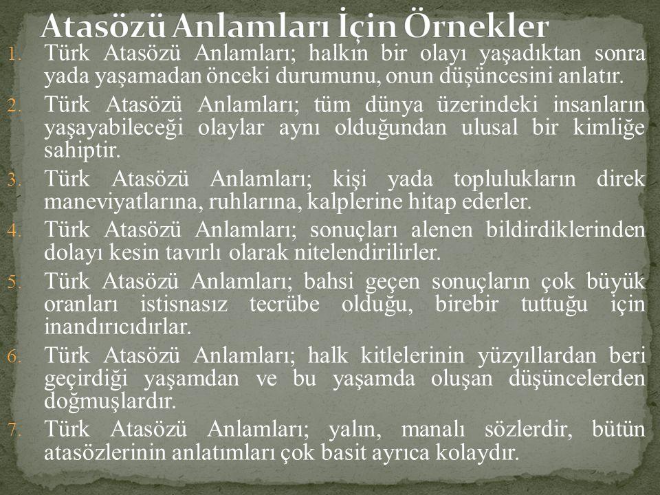 1. Türk Atasözü Anlamları; halkın bir olayı yaşadıktan sonra yada yaşamadan önceki durumunu, onun düşüncesini anlatır. 2. Türk Atasözü Anlamları; tüm