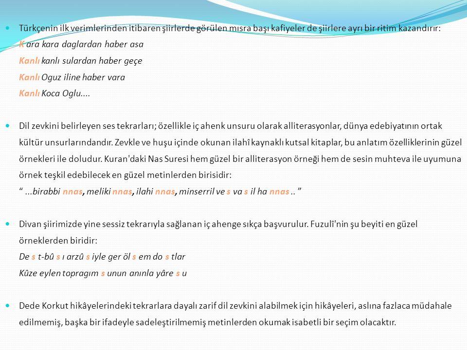 Türkçenin ilk verimlerinden itibaren şiirlerde görülen mısra başı kafiyeler de şiirlere ayrı bir ritim kazandırır: K ara kara daglardan haber asa Kanl