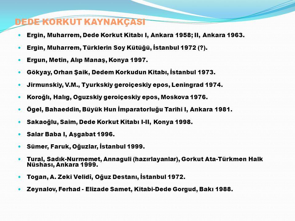 DEDE KORKUT KAYNAKÇASI Ergin, Muharrem, Dede Korkut Kitabı I, Ankara 1958; II, Ankara 1963. Ergin, Muharrem, Türklerin Soy Kütüğü, İstanbul 1972 (?).