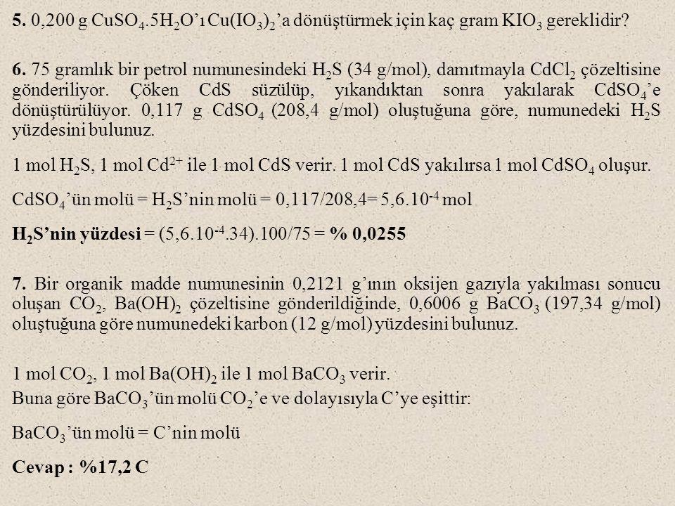 5. 0,200 g CuSO 4.5H 2 O'ı Cu(IO 3 ) 2 'a dönüştürmek için kaç gram KIO 3 gereklidir? 6. 75 gramlık bir petrol numunesindeki H 2 S (34 g/mol), damıtma