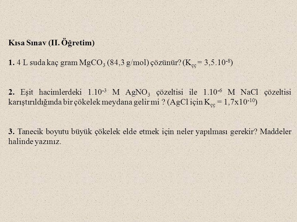 Kısa Sınav (II. Öğretim) 1. 4 L suda kaç gram MgCO 3 (84,3 g/mol) çözünür? (K çç = 3,5.10 -8 ) 2. Eşit hacimlerdeki 1.10 -3 M AgNO 3 çözeltisi ile 1.1