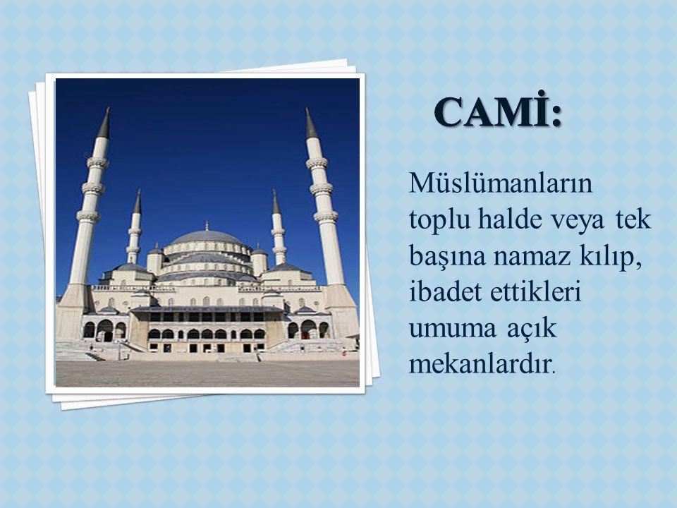Müslümanların toplu halde veya tek başına namaz kılıp, ibadet ettikleri umuma açık mekanlardır.