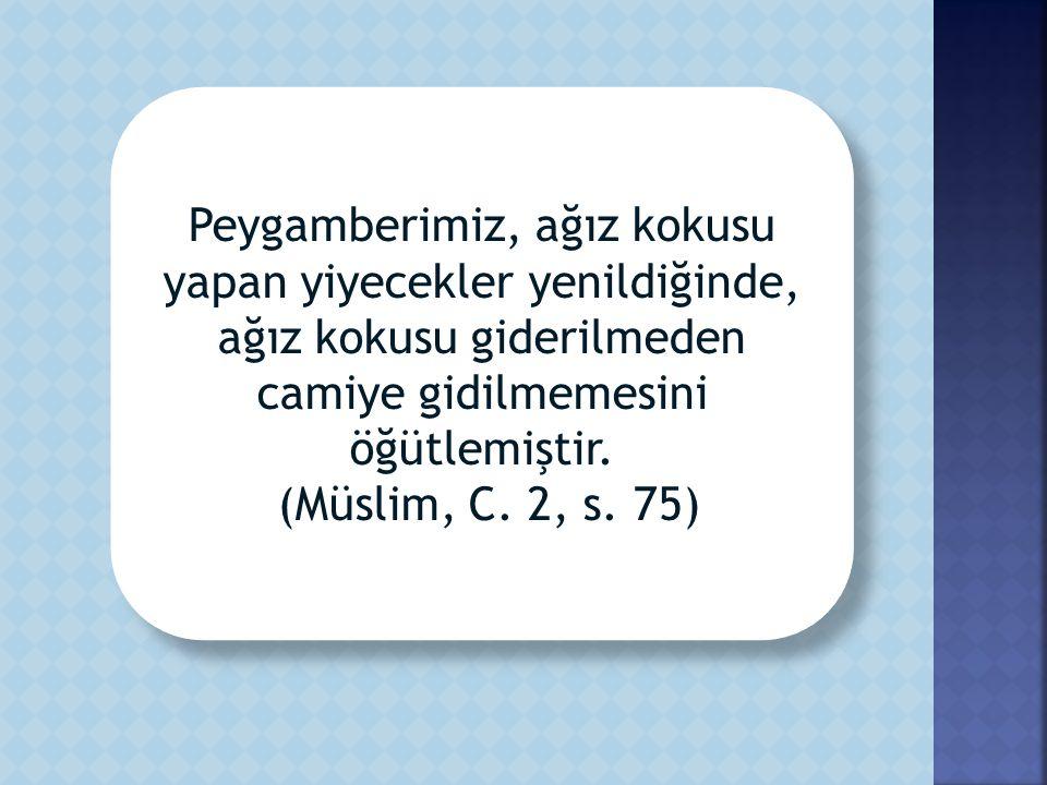 Peygamberimiz, ağız kokusu yapan yiyecekler yenildiğinde, ağız kokusu giderilmeden camiye gidilmemesini öğütlemiştir (Müslim, C. 2, s. 75). Peygamberi