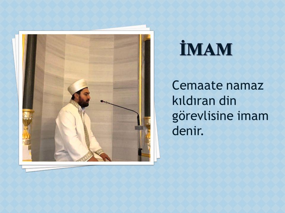 Cemaate namaz kıldıran din görevlisine imam denir.