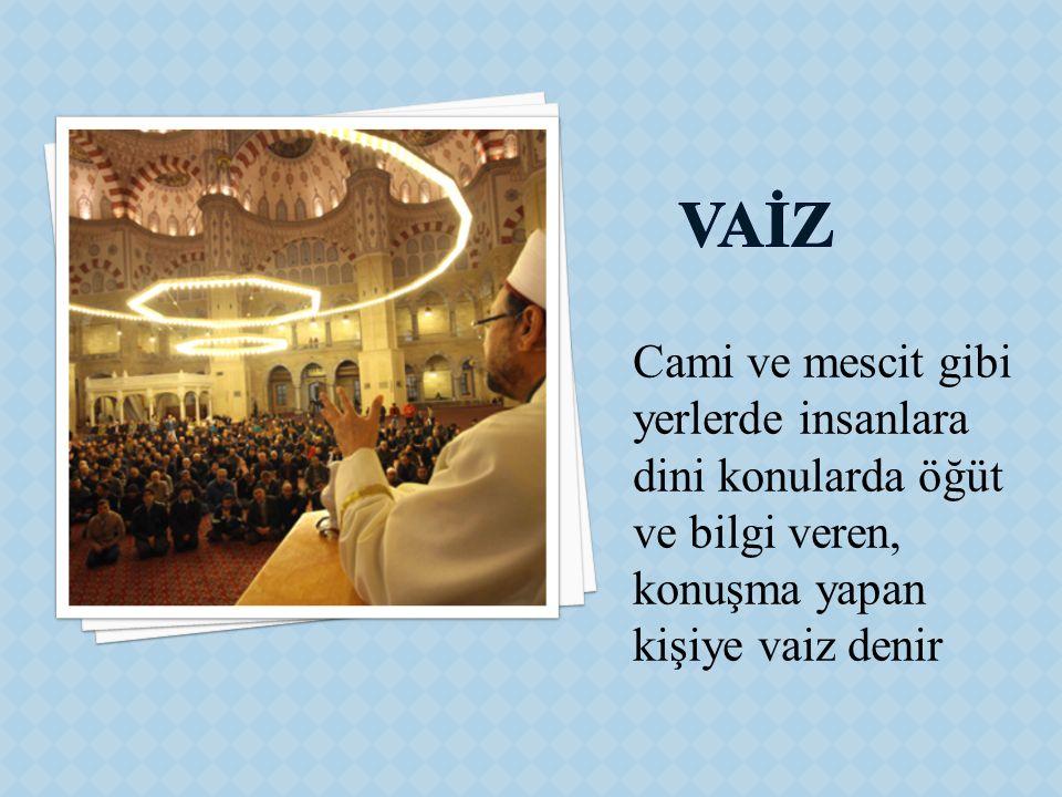 Cami ve mescit gibi yerlerde insanlara dini konularda öğüt ve bilgi veren, konuşma yapan kişiye vaiz denir