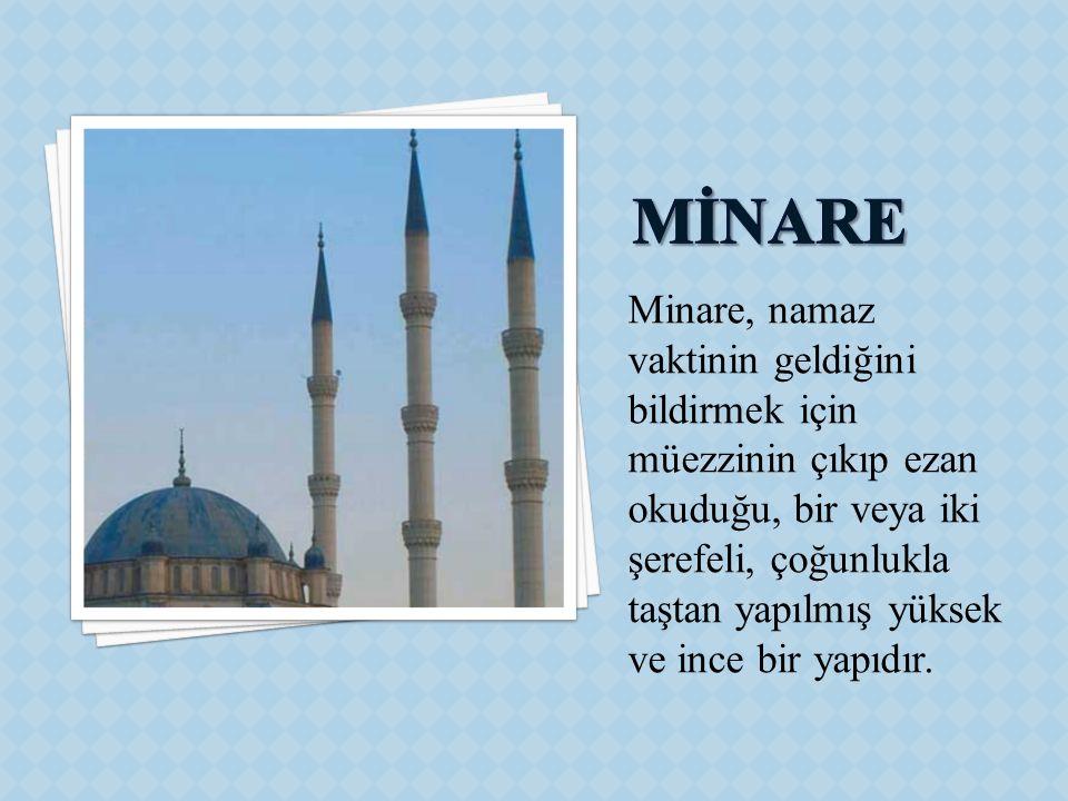 Minare, namaz vaktinin geldiğini bildirmek için müezzinin çıkıp ezan okuduğu, bir veya iki şerefeli, çoğunlukla taştan yapılmış yüksek ve ince bir yap