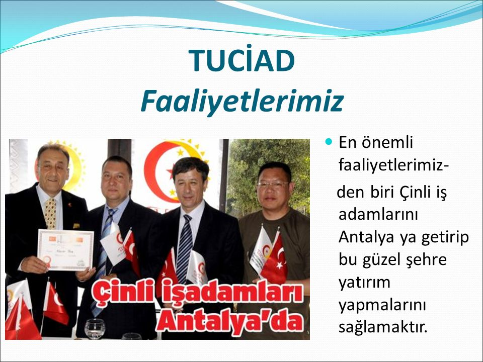 TUCİAD Faaliyetlerimiz En önemli faaliyetlerimiz- den biri Çinli iş adamlarını Antalya ya getirip bu güzel şehre yatırım yapmalarını sağlamaktır.