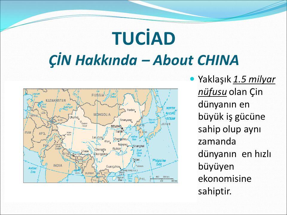 TUCİAD ÇİN Hakkında – About CHINA Yaklaşık 1.5 milyar nüfusu olan Çin dünyanın en büyük iş gücüne sahip olup aynı zamanda dünyanın en hızlı büyüyen ekonomisine sahiptir.