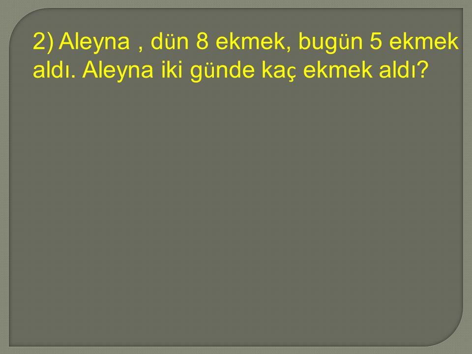 2) Aleyna, d ü n 8 ekmek, bug ü n 5 ekmek aldı. Aleyna iki g ü nde ka ç ekmek aldı