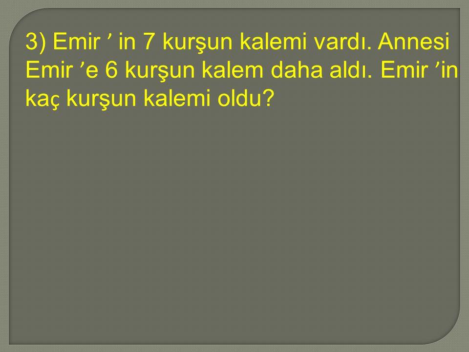 3) Emir ' in 7 kurşun kalemi vardı. Annesi Emir ' e 6 kurşun kalem daha aldı.