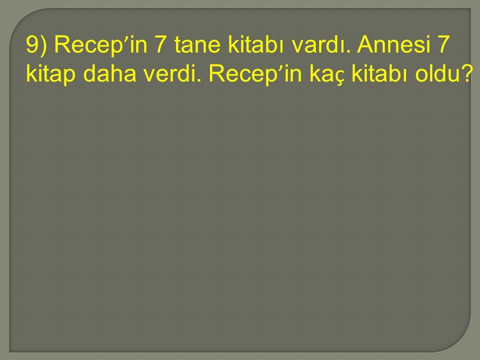 9) Recep ' in 7 tane kitabı vardı. Annesi 7 kitap daha verdi. Recep ' in ka ç kitabı oldu