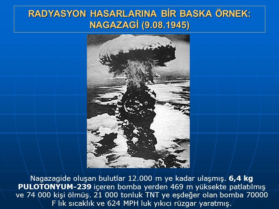 RADYASYON HASARLARINA BİR BASKA ÖRNEK: NAGAZAGİ (9.08.1945) Nagazagide oluşan bulutlar 12.000 m ye kadar ulaşmış. 6,4 kg PULOTONYUM-239 içeren bomba y