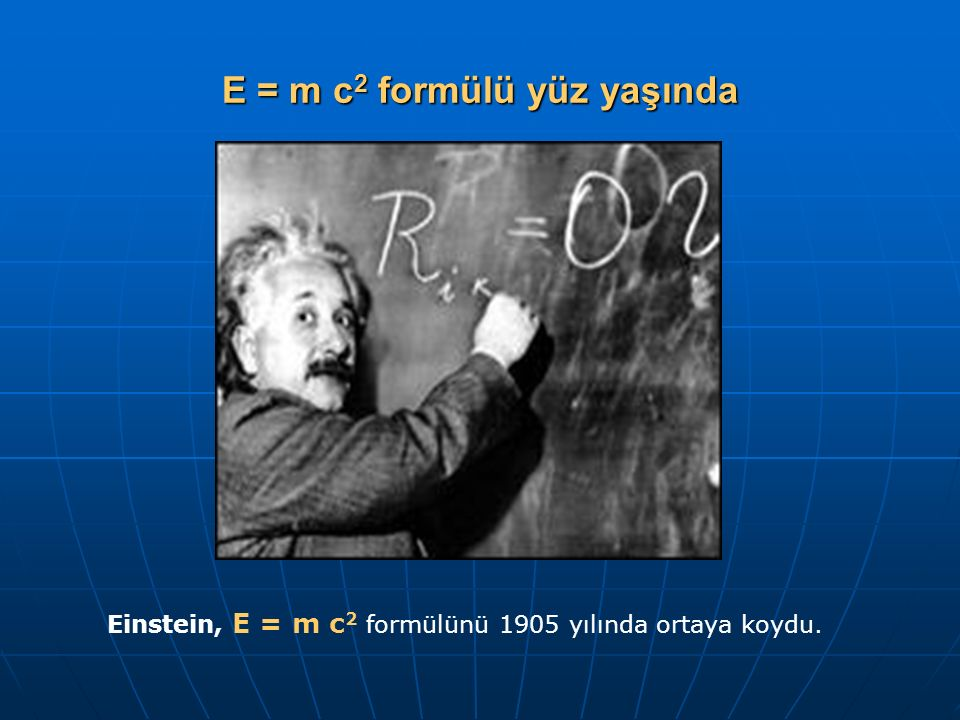 E = m c 2 formülü yüz yaşında Einstein, E = m c 2 formülünü 1905 yılında ortaya koydu.