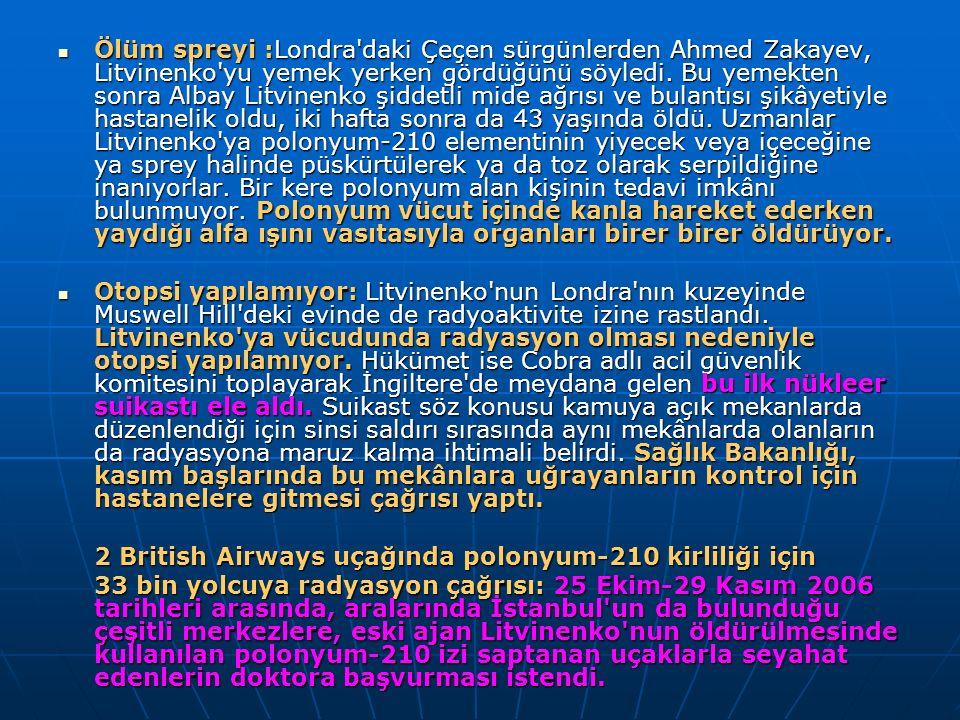 Ölüm spreyi :Londra'daki Çeçen sürgünlerden Ahmed Zakayev, Litvinenko'yu yemek yerken gördüğünü söyledi. Bu yemekten sonra Albay Litvinenko şiddetli m