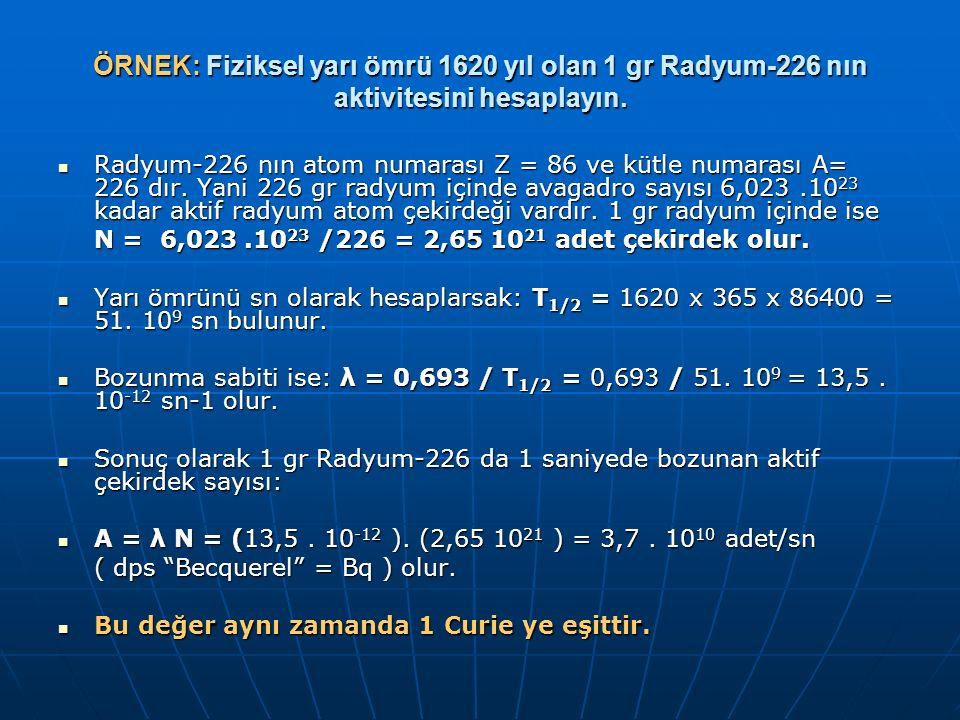 ÖRNEK: Fiziksel yarı ömrü 1620 yıl olan 1 gr Radyum-226 nın aktivitesini hesaplayın. Radyum-226 nın atom numarası Z = 86 ve kütle numarası A= 226 dır.