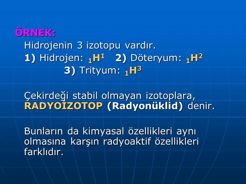 ÖRNEK: Hidrojenin 3 izotopu vardır. 1) Hidrojen: 1 H 1 2) Döteryum: 1 H 2 3) Trityum: 1 H 3 3) Trityum: 1 H 3 Çekirdeği stabil olmayan izotoplara, RAD