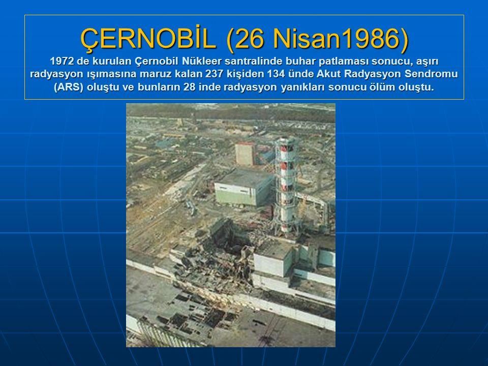 ÇERNOBİL (26 Nisan1986) 1972 de kurulan Çernobil Nükleer santralinde buhar patlaması sonucu, aşırı radyasyon ışımasına maruz kalan 237 kişiden 134 ünd