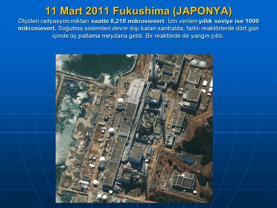 11 Mart 2011 Fukushima (JAPONYA) Ölçülen radyasyon miktarı saatte 8,218 mikrosievert. İzin verilen yıllık seviye ise 1000 mikrosievert. Soğutma sistem