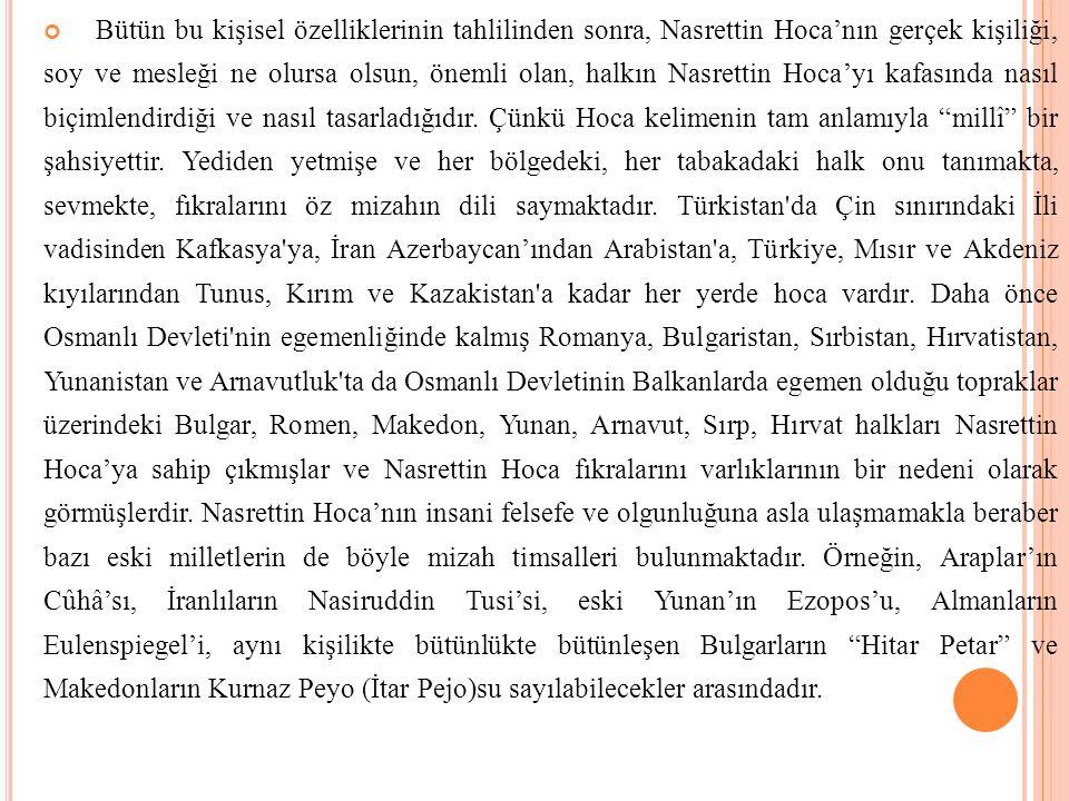 Bütün bu kişisel özelliklerinin tahlilinden sonra, Nasrettin Hoca'nın gerçek kişiliği, soy ve mesleği ne olursa olsun, önemli olan, halkın Nasrettin H