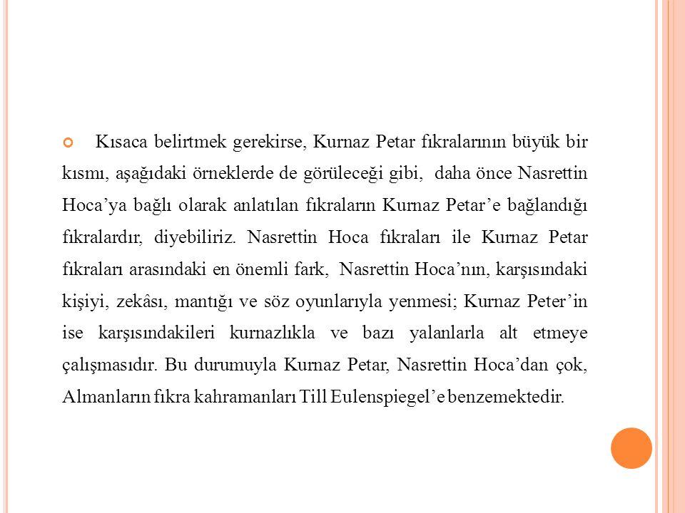 Kısaca belirtmek gerekirse, Kurnaz Petar fıkralarının büyük bir kısmı, aşağıdaki örneklerde de görüleceği gibi, daha önce Nasrettin Hoca'ya bağlı olar