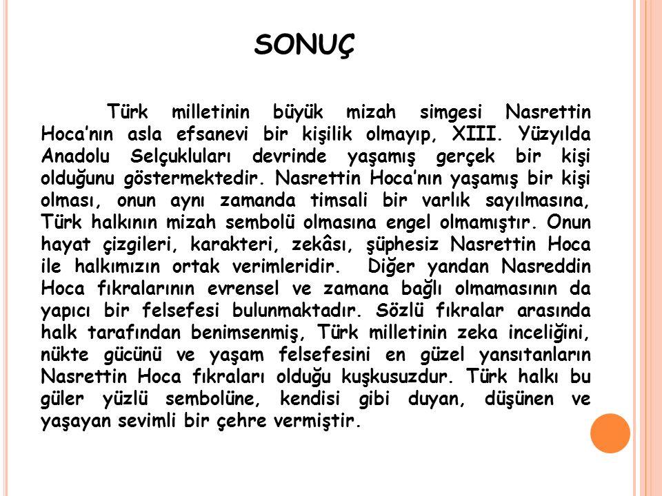 SONUÇ Türk milletinin büyük mizah simgesi Nasrettin Hoca'nın asla efsanevi bir kişilik olmayıp, XIII. Yüzyılda Anadolu Selçukluları devrinde yaşamış g