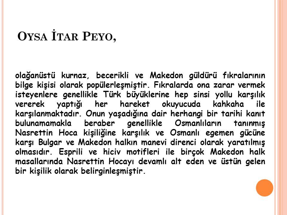 O YSA İ TAR P EYO, olağanüstü kurnaz, becerikli ve Makedon güldürü fıkralarının bilge kişisi olarak popülerleşmiştir. Fıkralarda ona zarar vermek iste