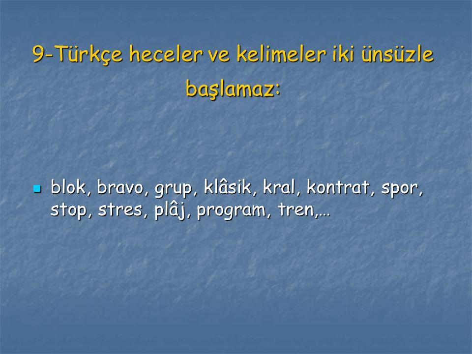 9-Türkçe heceler ve kelimeler iki ünsüzle başlamaz: blok, bravo, grup, klâsik, kral, kontrat, spor, stop, stres, plâj, program, tren,… blok, bravo, gr