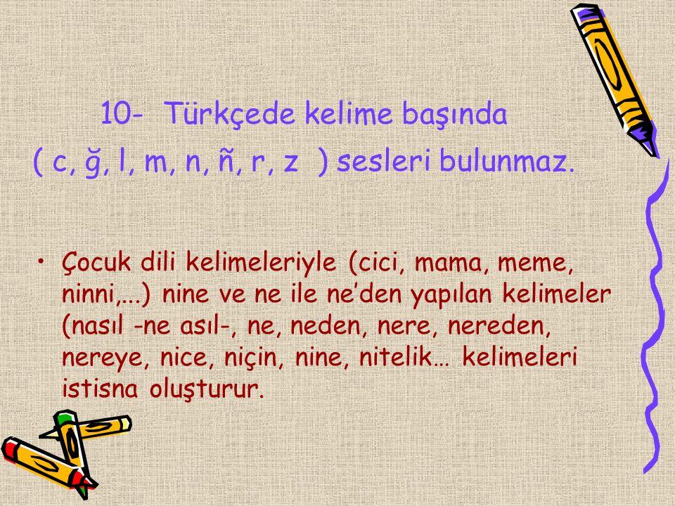 10- Türkçede kelime başında ( c, ğ, l, m, n, ñ, r, z ) sesleri bulunmaz. Çocuk dili kelimeleriyle (cici, mama, meme, ninni,...) nine ve ne ile ne'den