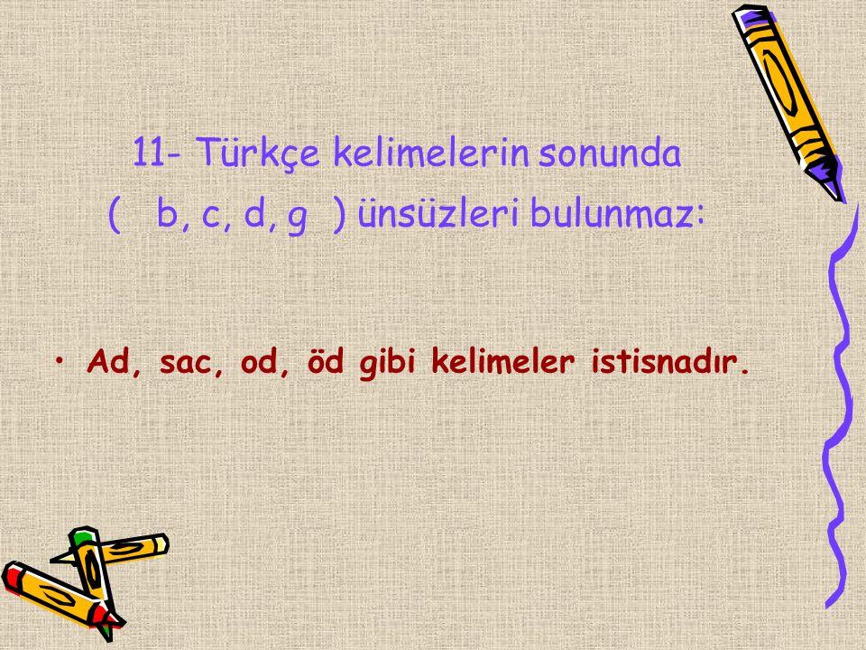 11- Türkçe kelimelerin sonunda ( b, c, d, g ) ünsüzleri bulunmaz: Ad, sac, od, öd gibi kelimeler istisnadır.