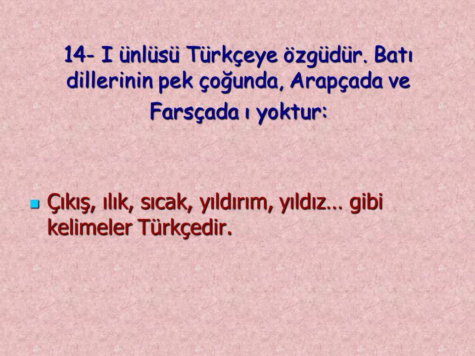 14- I ünlüsü Türkçeye özgüdür. Batı dillerinin pek çoğunda, Arapçada ve Farsçada ı yoktur: Çıkış, ılık, sıcak, yıldırım, yıldız… gibi kelimeler Türkçe