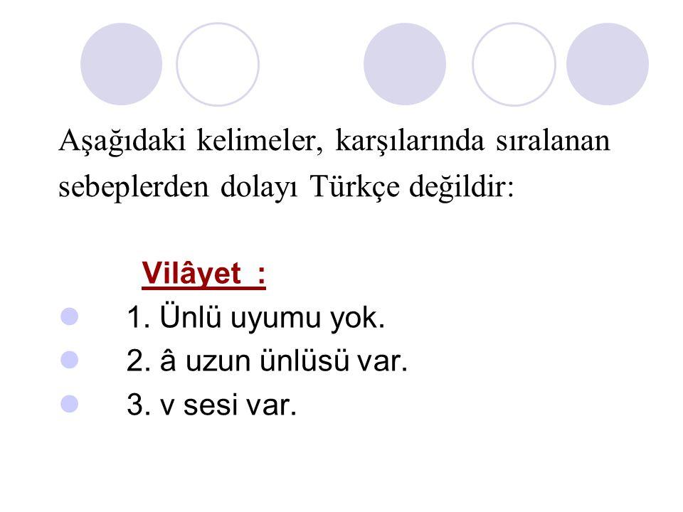 Aşağıdaki kelimeler, karşılarında sıralanan sebeplerden dolayı Türkçe değildir: Vilâyet : 1. Ünlü uyumu yok. 2. â uzun ünlüsü var. 3. v sesi var.